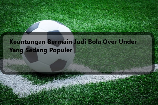Keuntungan Bermain Judi Bola Over Under Yang Sedang Populer